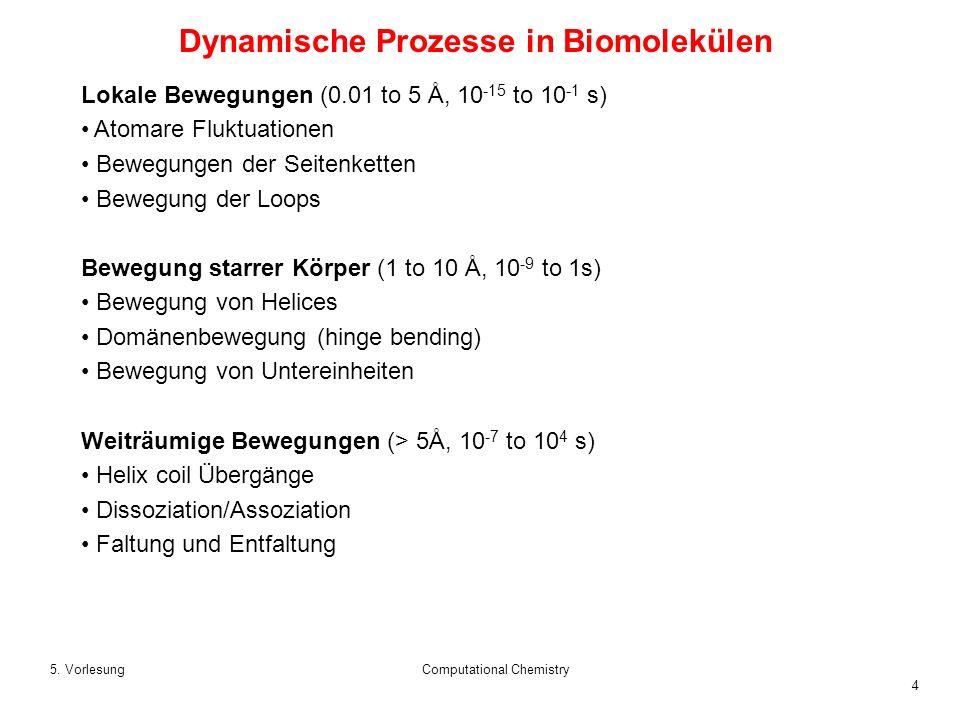 4 5. VorlesungComputational Chemistry Dynamische Prozesse in Biomolekülen Lokale Bewegungen (0.01 to 5 Å, 10 -15 to 10 -1 s) Atomare Fluktuationen Bew