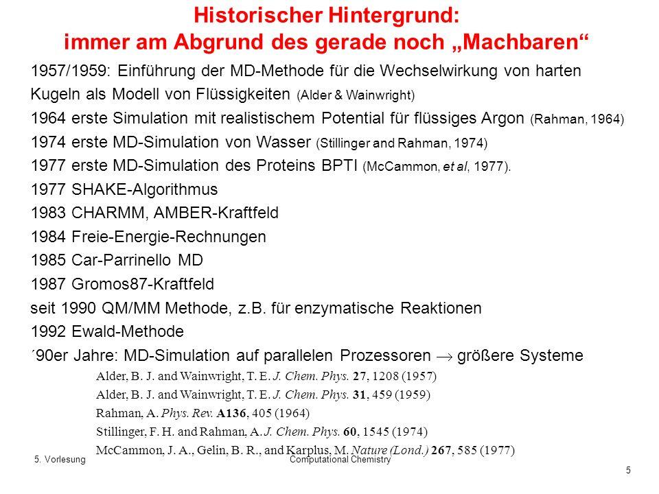 5 5. VorlesungComputational Chemistry Historischer Hintergrund: immer am Abgrund des gerade noch Machbaren 1957/1959: Einführung der MD-Methode für di