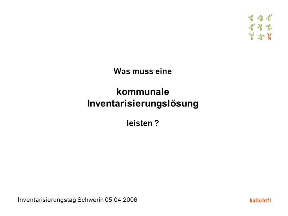 Inventarisierungstag Schwerin 05.04.2006 Was muss eine kommunale Inventarisierungslösung leisten ?