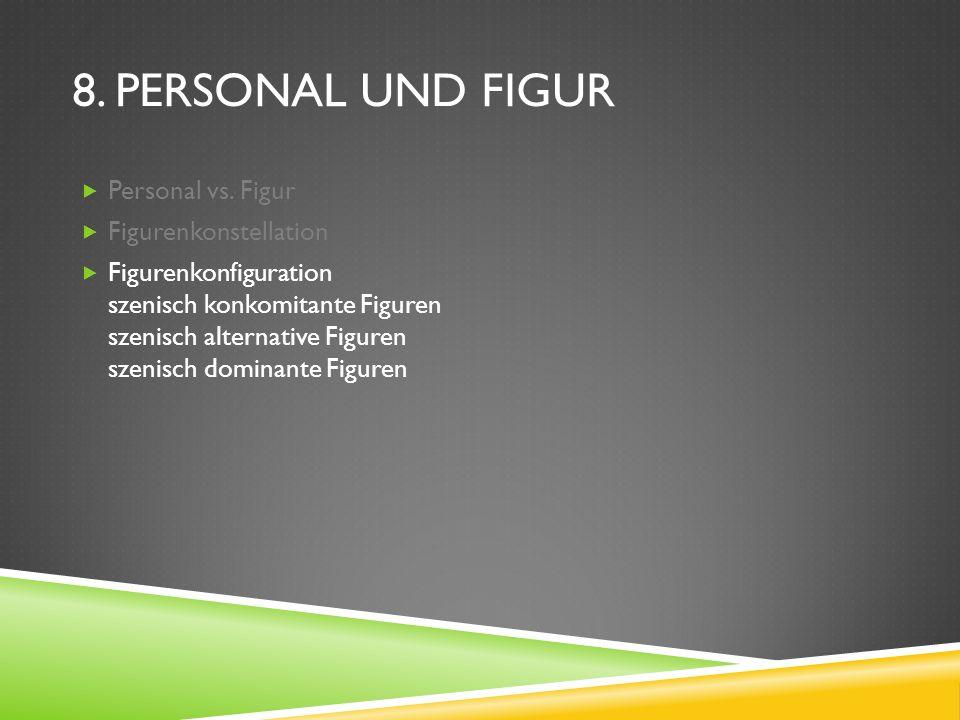 8. PERSONAL UND FIGUR Personal vs. Figur Figurenkonstellation Figurenkonfiguration szenisch konkomitante Figuren szenisch alternative Figuren szenisch