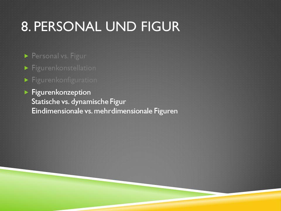 8. PERSONAL UND FIGUR Personal vs. Figur Figurenkonstellation Figurenkonfiguration Figurenkonzeption Statische vs. dynamische Figur Eindimensionale vs