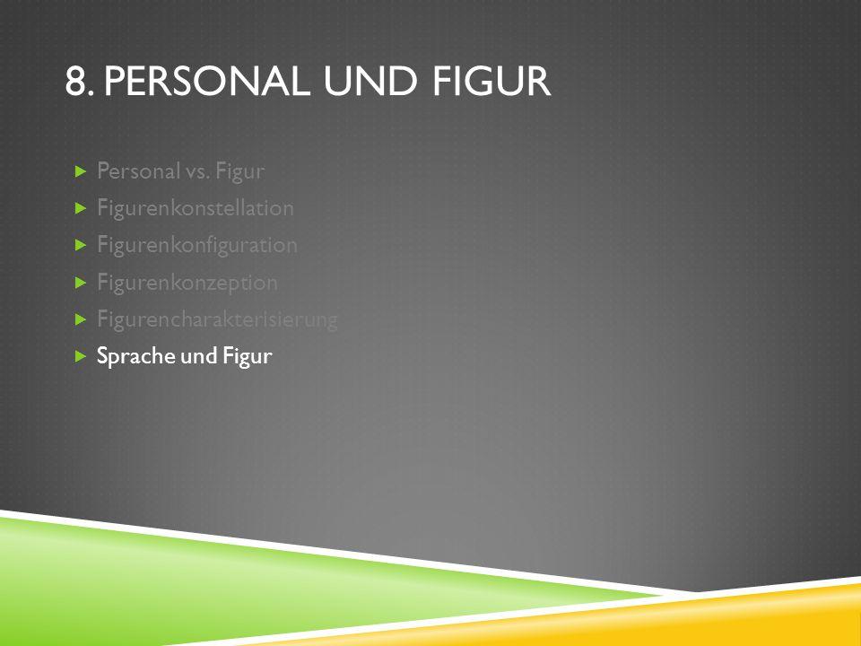 8. PERSONAL UND FIGUR Personal vs. Figur Figurenkonstellation Figurenkonfiguration Figurenkonzeption Figurencharakterisierung Sprache und Figur