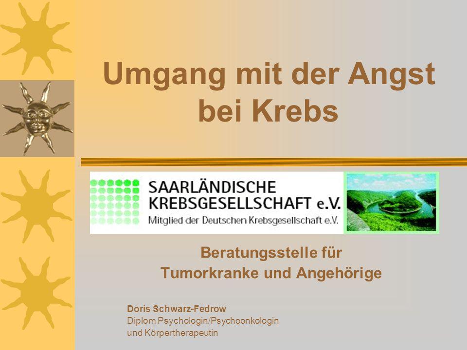 Umgang mit der Angst bei Krebs Beratungsstelle für Tumorkranke und Angehörige Doris Schwarz-Fedrow Diplom Psychologin/Psychoonkologin und Körpertherap
