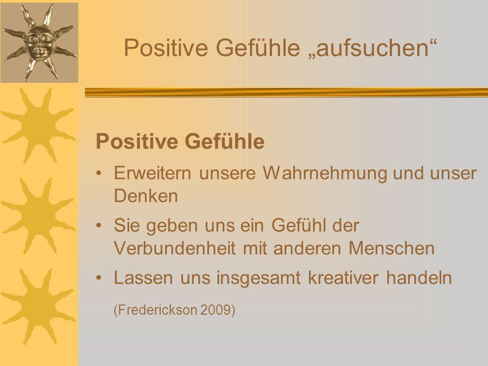 Positive Gefühle aufsuchen Positive Gefühle Erweitern unsere Wahrnehmung und unser Denken Sie geben uns ein Gefühl der Verbundenheit mit anderen Mensc