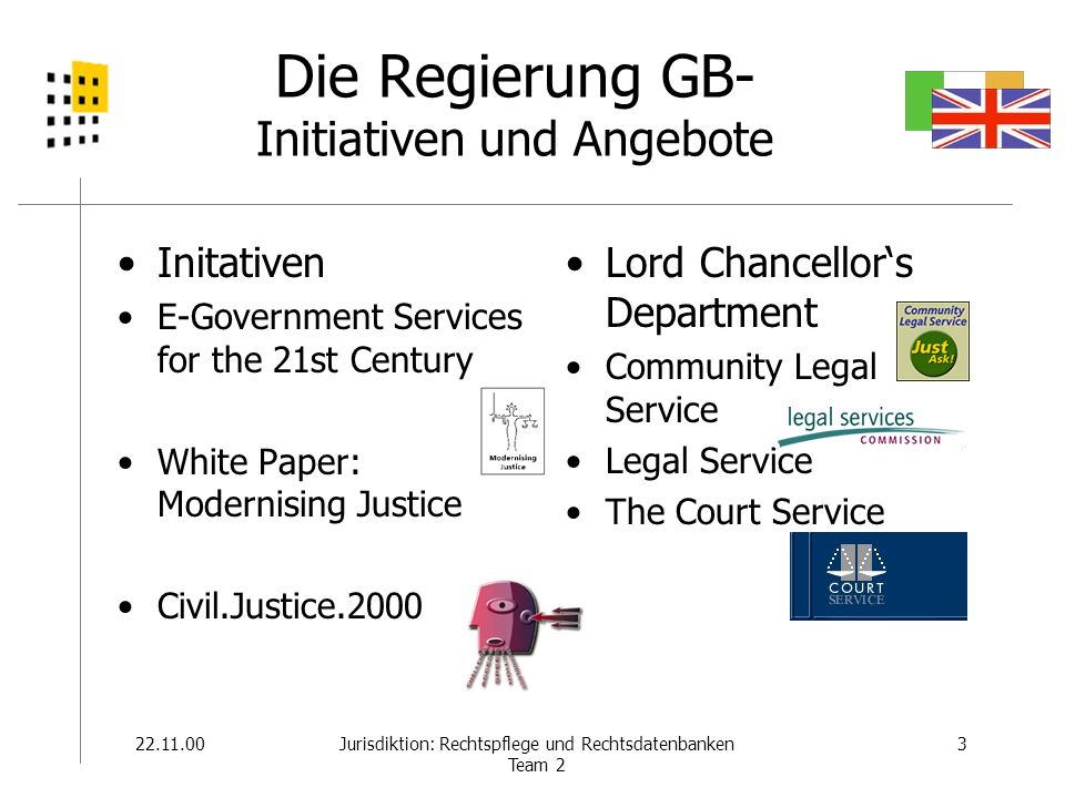 22.11.003Jurisdiktion: Rechtspflege und Rechtsdatenbanken Team 2 Die Regierung GB- Initiativen und Angebote Initativen E-Government Services for the 21st Century White Paper: Modernising Justice Civil.Justice.2000 Lord Chancellors Department Community Legal Service Legal Service The Court Service