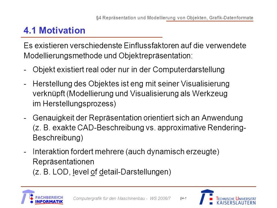 §4 Repräsentation und Modellierung von Objekten, Grafik-Datenformate Computergrafik für den Maschinenbau - WS 2006/7 §4-1 4.1 Motivation Es existieren verschiedenste Einflussfaktoren auf die verwendete Modellierungsmethode und Objektrepräsentation: -Objekt existiert real oder nur in der Computerdarstellung -Herstellung des Objektes ist eng mit seiner Visualisierung verknüpft (Modellierung und Visualisierung als Werkzeug im Herstellungsprozess) -Genauigkeit der Repräsentation orientiert sich an Anwendung (z.