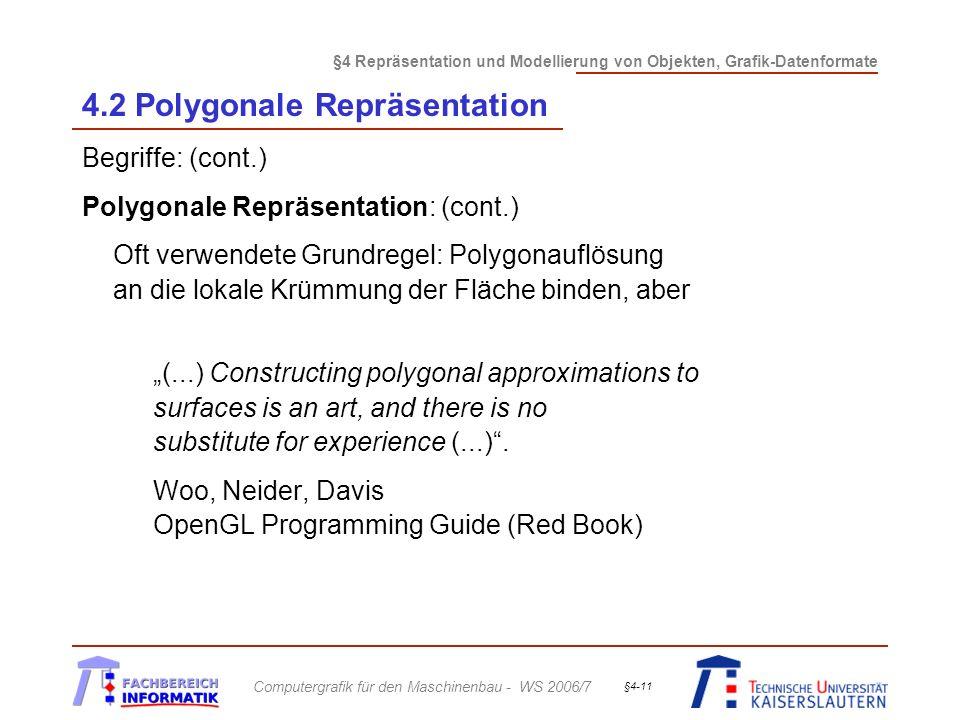 §4 Repräsentation und Modellierung von Objekten, Grafik-Datenformate Computergrafik für den Maschinenbau - WS 2006/7 §4-11 4.2 Polygonale Repräsentation Begriffe: (cont.) Polygonale Repräsentation: (cont.) Oft verwendete Grundregel: Polygonauflösung an die lokale Krümmung der Fläche binden, aber (...) Constructing polygonal approximations to surfaces is an art, and there is no substitute for experience (...).