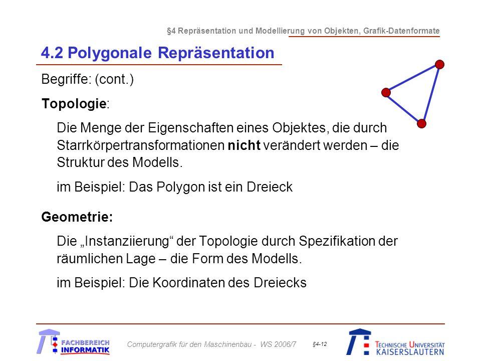 §4 Repräsentation und Modellierung von Objekten, Grafik-Datenformate Computergrafik für den Maschinenbau - WS 2006/7 §4-12 4.2 Polygonale Repräsentation Begriffe: (cont.) Topologie: Die Menge der Eigenschaften eines Objektes, die durch Starrkörpertransformationen nicht verändert werden – die Struktur des Modells.