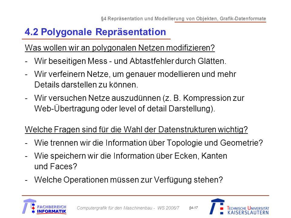 §4 Repräsentation und Modellierung von Objekten, Grafik-Datenformate Computergrafik für den Maschinenbau - WS 2006/7 §4-17 4.2 Polygonale Repräsentation Was wollen wir an polygonalen Netzen modifizieren.