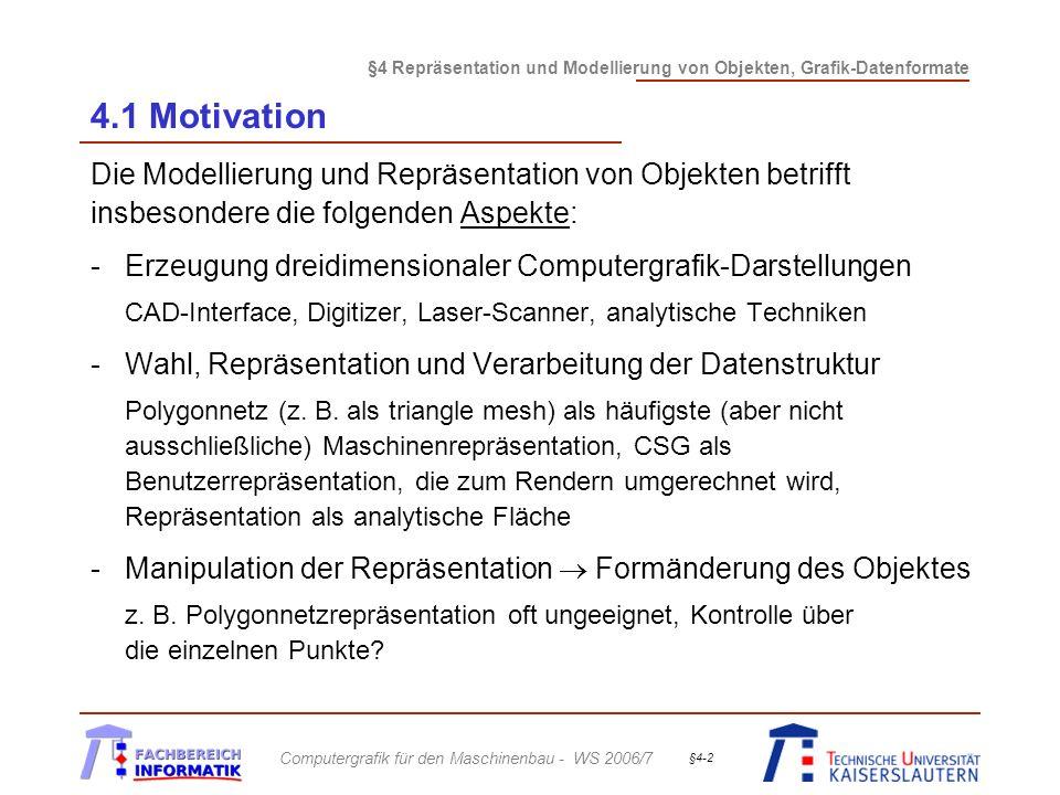 §4 Repräsentation und Modellierung von Objekten, Grafik-Datenformate Computergrafik für den Maschinenbau - WS 2006/7 §4-13 4.2 Polygonale Repräsentation Begriffe: (cont.) Die Grundbausteine: - die Ecken/Eckpunkte oder vertices - die Kanten oder edges - die (planaren) Flächen oder faces Hierarchie: Face /faces Bem.: Zur Speicherung und Verarbeitung von vertices, edges und faces werden geeignete Datenstrukturen benötigt!