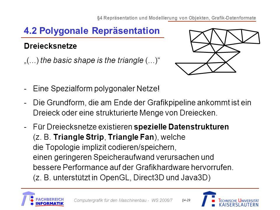 §4 Repräsentation und Modellierung von Objekten, Grafik-Datenformate Computergrafik für den Maschinenbau - WS 2006/7 §4-29 4.2 Polygonale Repräsentation Dreiecksnetze (...) the basic shape is the triangle (...) -Eine Spezialform polygonaler Netze.