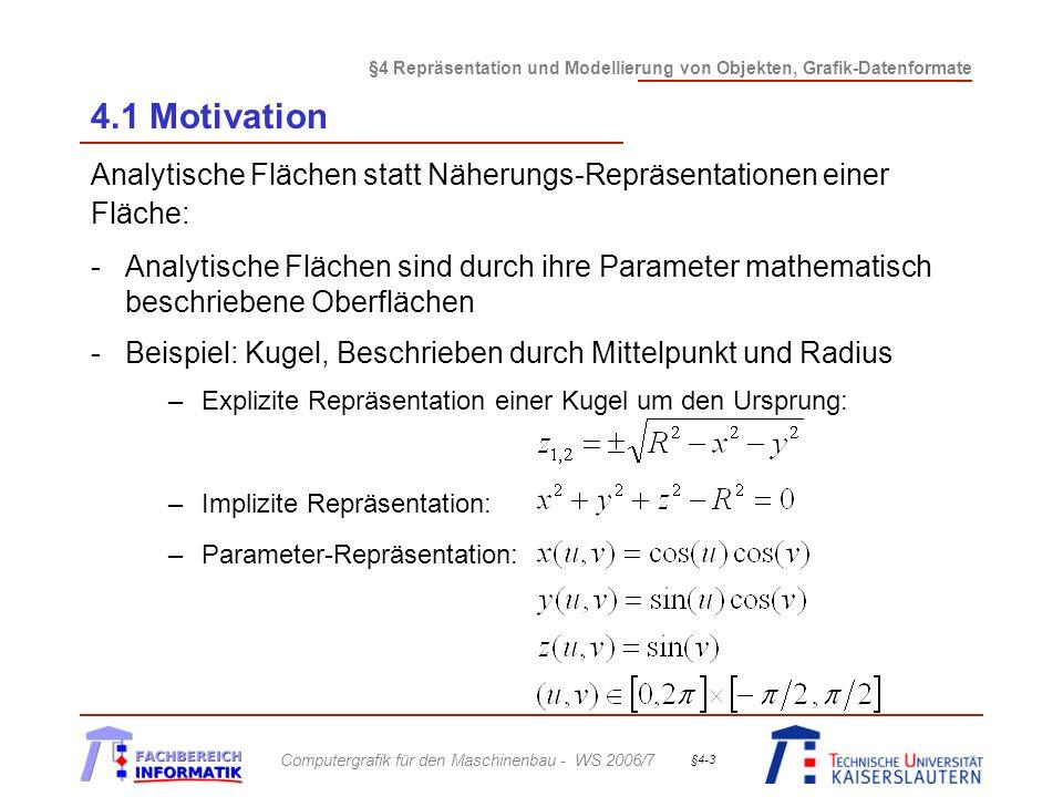 §4 Repräsentation und Modellierung von Objekten, Grafik-Datenformate Computergrafik für den Maschinenbau - WS 2006/7 §4-3 4.1 Motivation Analytische Flächen statt Näherungs-Repräsentationen einer Fläche: -Analytische Flächen sind durch ihre Parameter mathematisch beschriebene Oberflächen -Beispiel: Kugel, Beschrieben durch Mittelpunkt und Radius –Explizite Repräsentation einer Kugel um den Ursprung: –Implizite Repräsentation: –Parameter-Repräsentation: