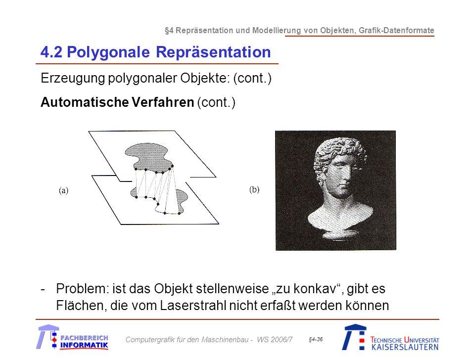 §4 Repräsentation und Modellierung von Objekten, Grafik-Datenformate Computergrafik für den Maschinenbau - WS 2006/7 §4-36 4.2 Polygonale Repräsentation Erzeugung polygonaler Objekte: (cont.) Automatische Verfahren (cont.) -Problem: ist das Objekt stellenweise zu konkav, gibt es Flächen, die vom Laserstrahl nicht erfaßt werden können