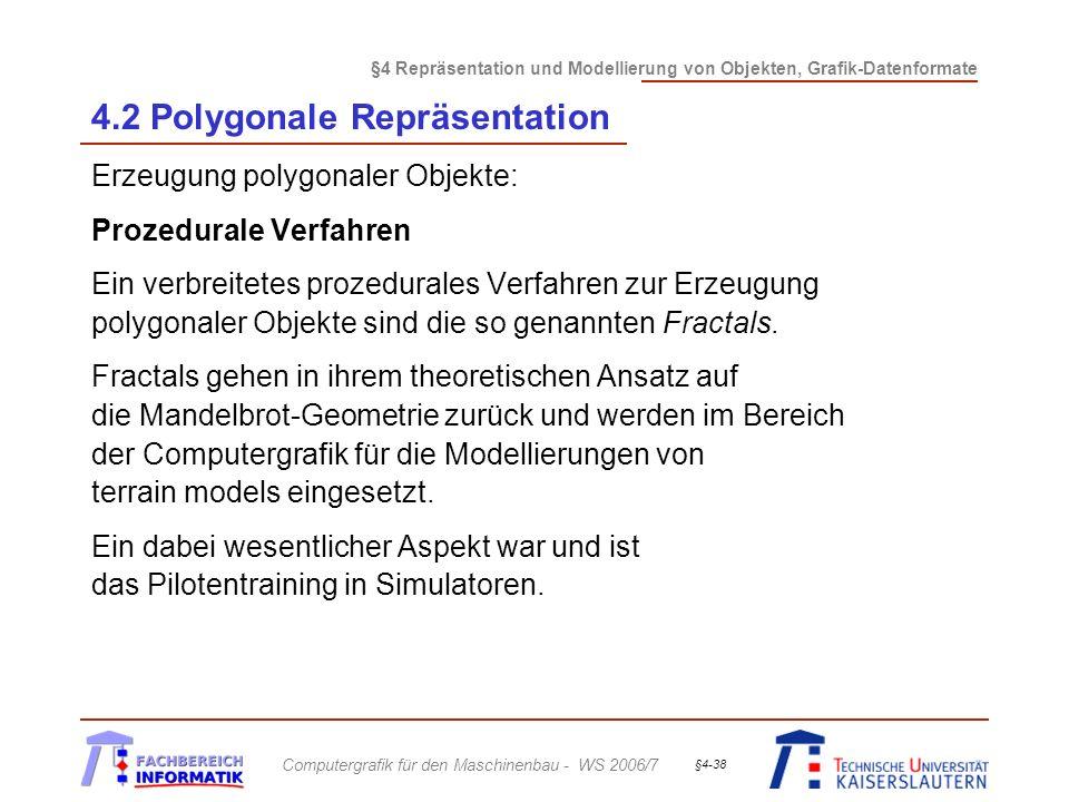 §4 Repräsentation und Modellierung von Objekten, Grafik-Datenformate Computergrafik für den Maschinenbau - WS 2006/7 §4-38 4.2 Polygonale Repräsentation Erzeugung polygonaler Objekte: Prozedurale Verfahren Ein verbreitetes prozedurales Verfahren zur Erzeugung polygonaler Objekte sind die so genannten Fractals.