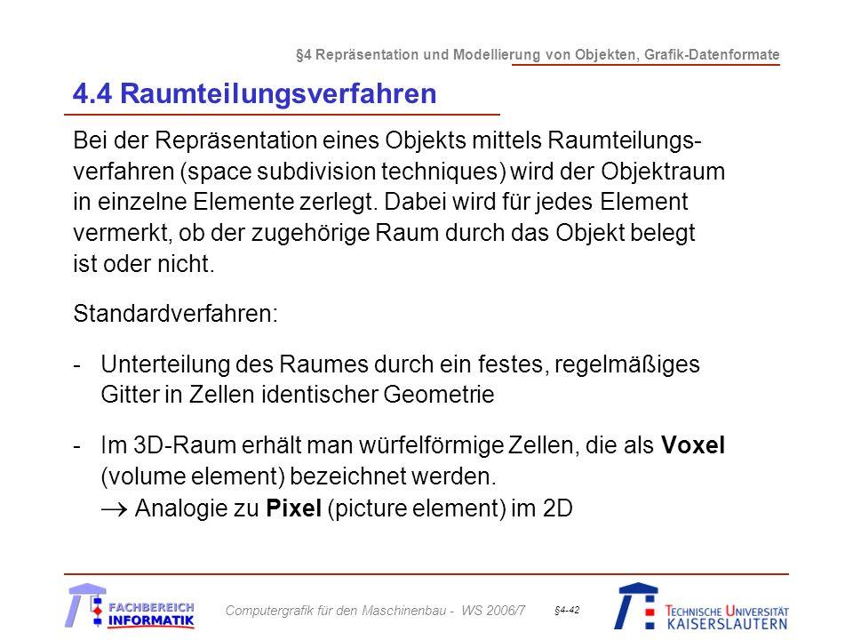 §4 Repräsentation und Modellierung von Objekten, Grafik-Datenformate Computergrafik für den Maschinenbau - WS 2006/7 §4-42 4.4 Raumteilungsverfahren Bei der Repräsentation eines Objekts mittels Raumteilungs- verfahren (space subdivision techniques) wird der Objektraum in einzelne Elemente zerlegt.