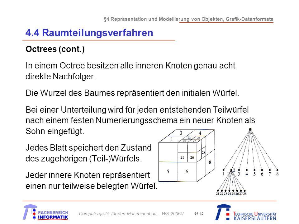 §4 Repräsentation und Modellierung von Objekten, Grafik-Datenformate Computergrafik für den Maschinenbau - WS 2006/7 §4-45 4.4 Raumteilungsverfahren Octrees (cont.) In einem Octree besitzen alle inneren Knoten genau acht direkte Nachfolger.