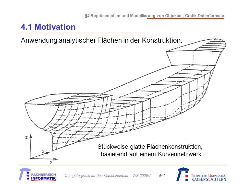 §4 Repräsentation und Modellierung von Objekten, Grafik-Datenformate Computergrafik für den Maschinenbau - WS 2006/7 §4-6 4.1 Motivation Parametrische Repräsentation analytischer Flächen mittels Kontrollpunkten und Basisfunktionen: Beispiel: Bézierflächen, NURBS-Flächen c 00 c 30 c 03 c 33 u v