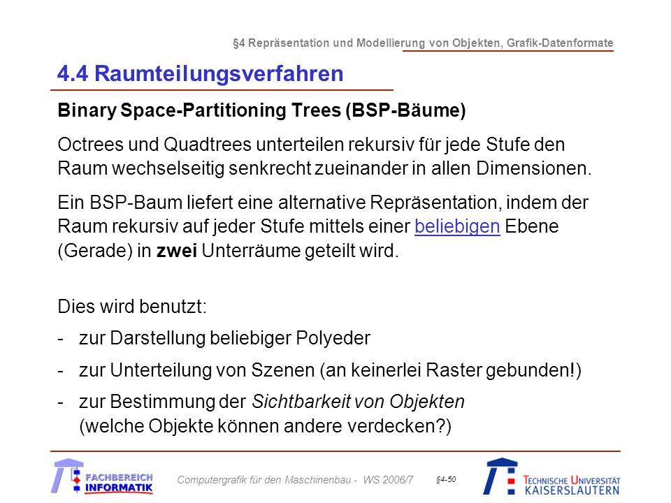 §4 Repräsentation und Modellierung von Objekten, Grafik-Datenformate Computergrafik für den Maschinenbau - WS 2006/7 §4-50 4.4 Raumteilungsverfahren Binary Space-Partitioning Trees (BSP-Bäume) Octrees und Quadtrees unterteilen rekursiv für jede Stufe den Raum wechselseitig senkrecht zueinander in allen Dimensionen.