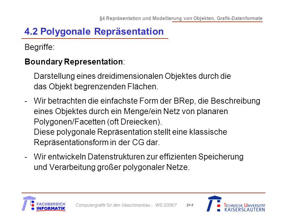 §4 Repräsentation und Modellierung von Objekten, Grafik-Datenformate Computergrafik für den Maschinenbau - WS 2006/7 §4-20 4.2 Polygonale Repräsentation Organisationsprinzipien: (cont.) Regelmäßige Strukturen:-rechtwinkliges, gleichmäßiges Gitter -Topologie durch Anzahl der Punkte in x- und y-Richtung (und z-Richtung) gegeben -Geometrie durch Angabe von Ursprung und Zellenlängen gegeben Bsp.:Ursprung = (-1,-1), xDim = 0.2, yDim = 0.1, n x = 10, n y = 20 Koordinaten des rechten oberen Punktes.