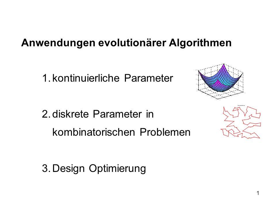 1 Anwendungen evolutionärer Algorithmen 1.kontinuierliche Parameter 2.diskrete Parameter in kombinatorischen Problemen 3.Design Optimierung