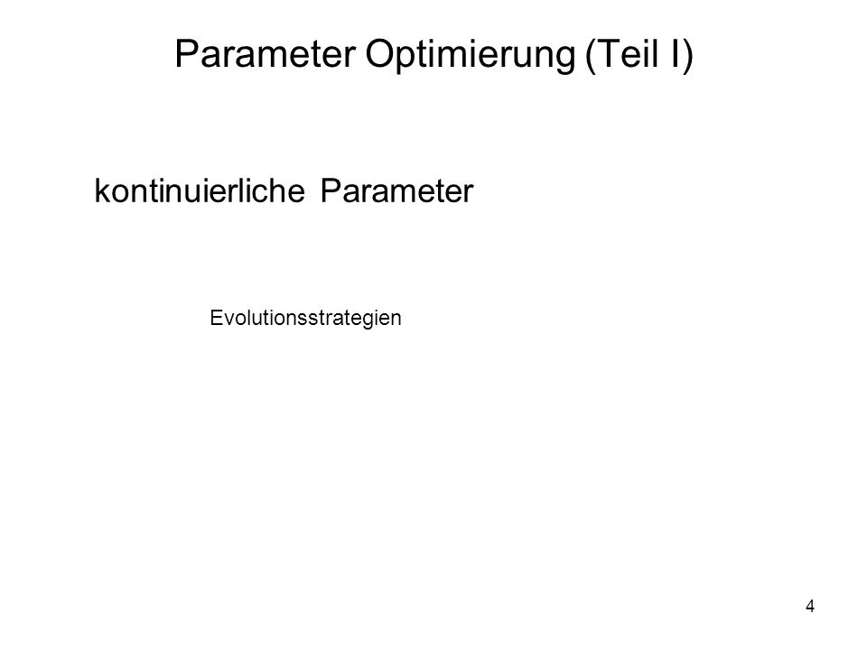 4 Parameter Optimierung (Teil I) kontinuierliche Parameter Evolutionsstrategien