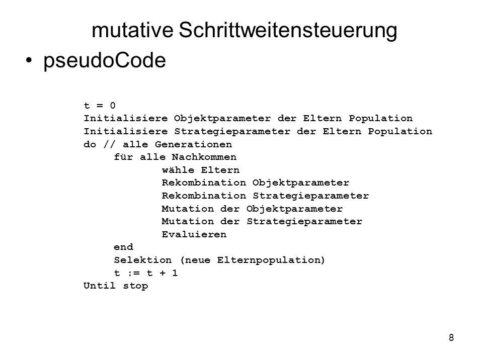 8 mutative Schrittweitensteuerung pseudoCode t = 0 Initialisiere Objektparameter der Eltern Population Initialisiere Strategieparameter der Eltern Pop