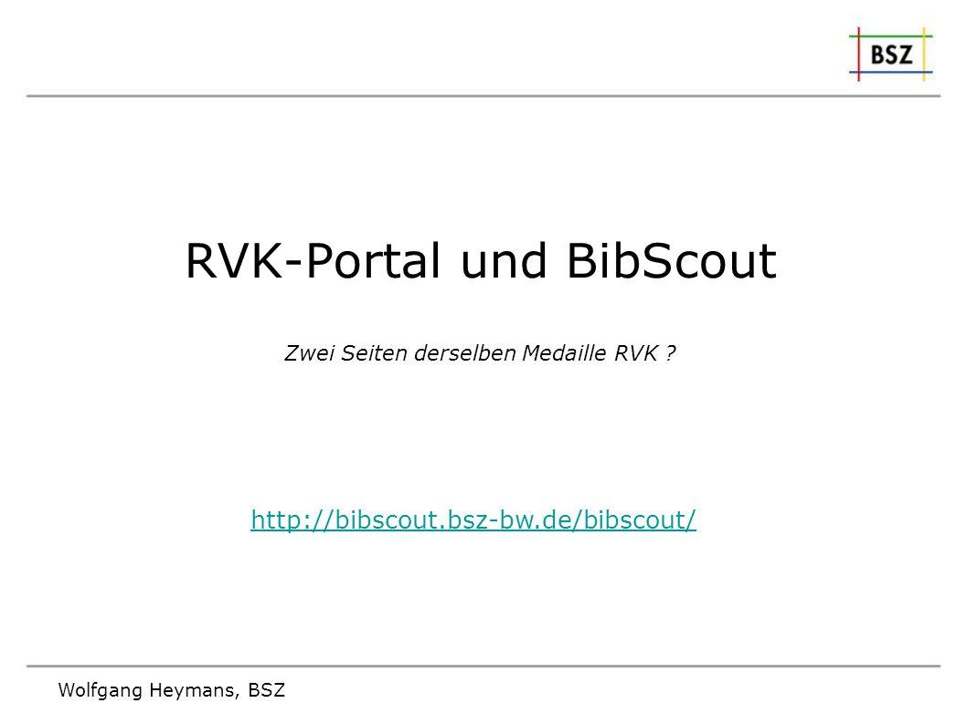 Wolfgang Heymans, BSZ RVK-Portal und BibScout Zwei Seiten derselben Medaille RVK ? http://bibscout.bsz-bw.de/bibscout/