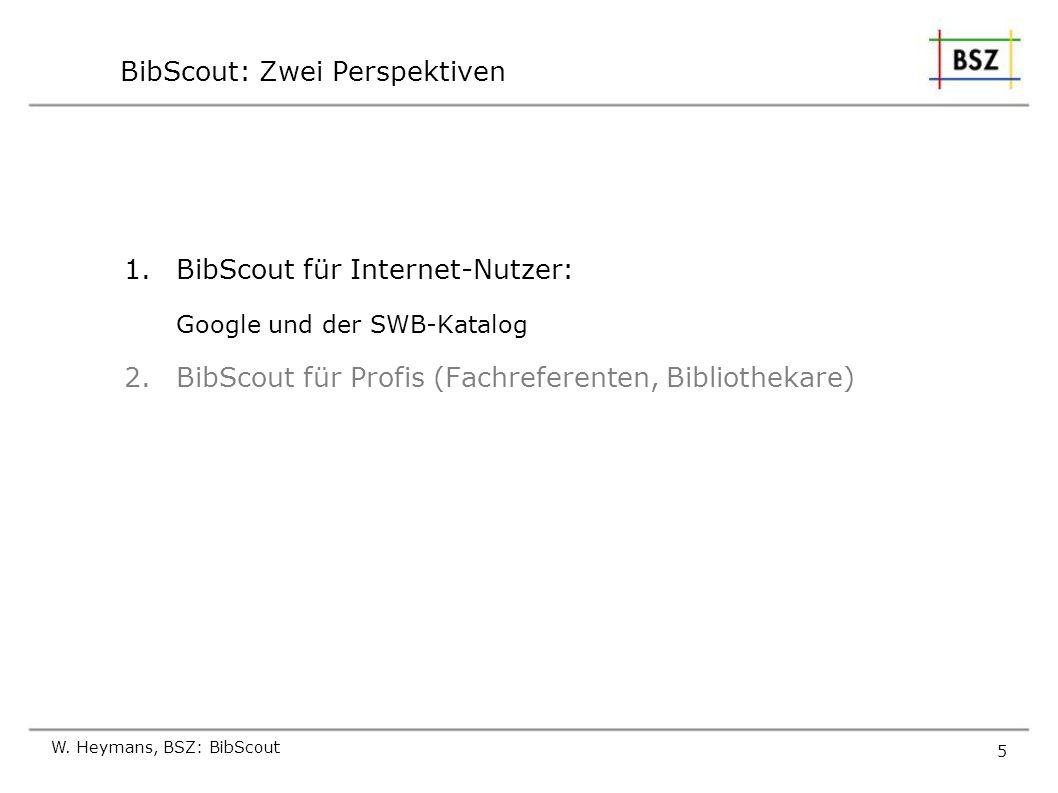 W. Heymans, BSZ: BibScout 5 BibScout: Zwei Perspektiven 1.BibScout für Internet-Nutzer: Google und der SWB-Katalog 2.BibScout für Profis (Fachreferent