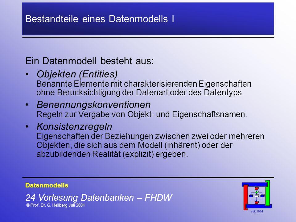 24 Vorlesung Datenbanken – FHDW © Prof. Dr. G. Hellberg Juli 2001 Bestandteile eines Datenmodells I Datenmodelle Ein Datenmodell besteht aus: Objekten