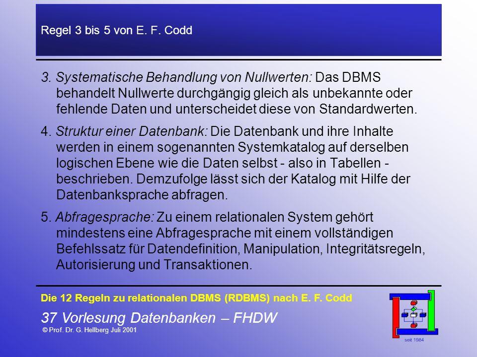 37 Vorlesung Datenbanken – FHDW © Prof. Dr. G. Hellberg Juli 2001 Regel 3 bis 5 von E. F. Codd 3. Systematische Behandlung von Nullwerten: Das DBMS be