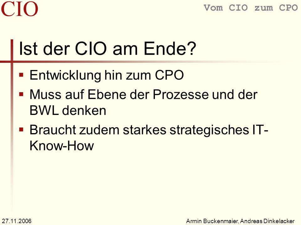 Vom CIO zum CPO Armin Buckenmaier, Andreas Dinkelacker27.11.2006 Ist der CIO am Ende? Entwicklung hin zum CPO Muss auf Ebene der Prozesse und der BWL