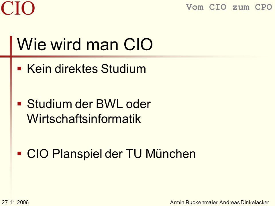 Vom CIO zum CPO Armin Buckenmaier, Andreas Dinkelacker27.11.2006 Wie wird man CIO Kein direktes Studium Studium der BWL oder Wirtschaftsinformatik CIO Planspiel der TU München