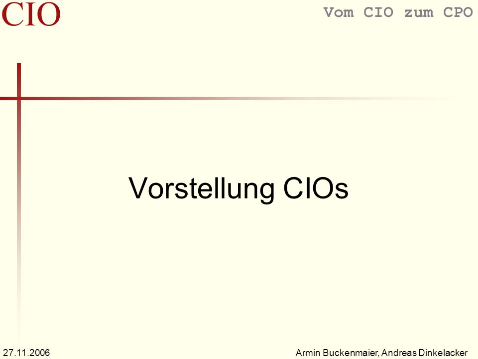 Vom CIO zum CPO Armin Buckenmaier, Andreas Dinkelacker27.11.2006 Vorstellung CIOs