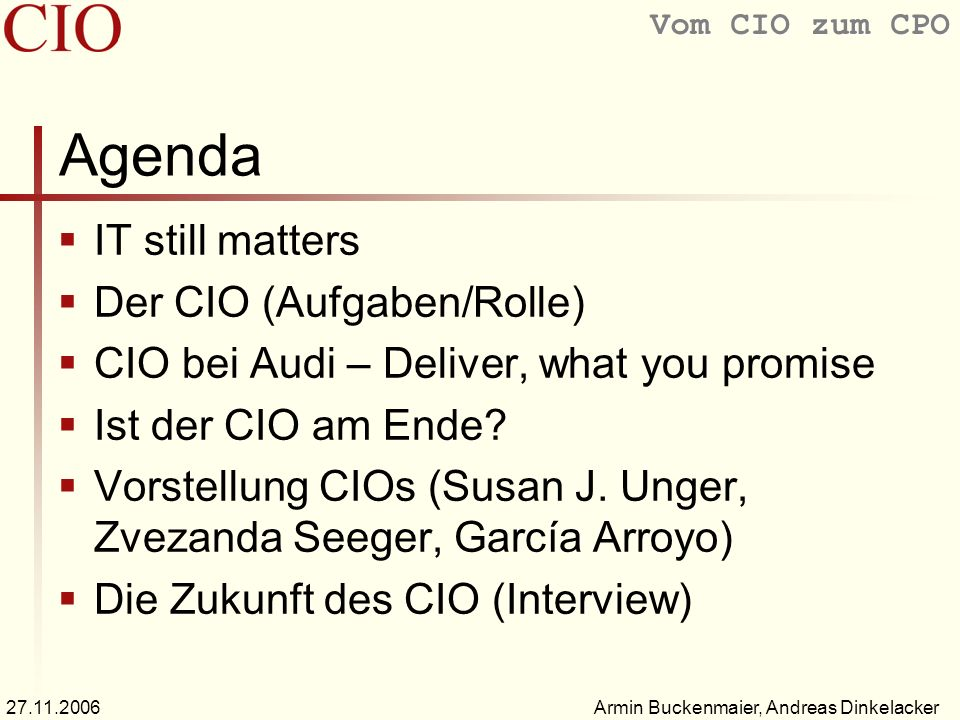 Vom CIO zum CPO Armin Buckenmaier, Andreas Dinkelacker27.11.2006 Agenda IT still matters Der CIO (Aufgaben/Rolle) CIO bei Audi – Deliver, what you pro