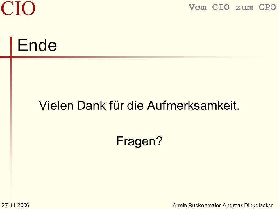 Vom CIO zum CPO Armin Buckenmaier, Andreas Dinkelacker27.11.2006 Ende Vielen Dank für die Aufmerksamkeit. Fragen?