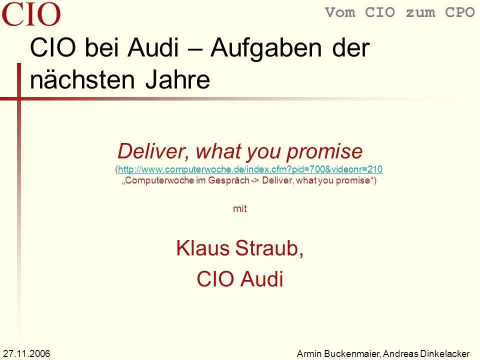 Vom CIO zum CPO Armin Buckenmaier, Andreas Dinkelacker27.11.2006 CIO bei Audi – Aufgaben der nächsten Jahre Deliver, what you promise (http://www.computerwoche.de/index.cfm?pid=700&videonr=210 Computerwoche im Gespräch -> Deliver, what you promise)http://www.computerwoche.de/index.cfm?pid=700&videonr=210 mit Klaus Straub, CIO Audi