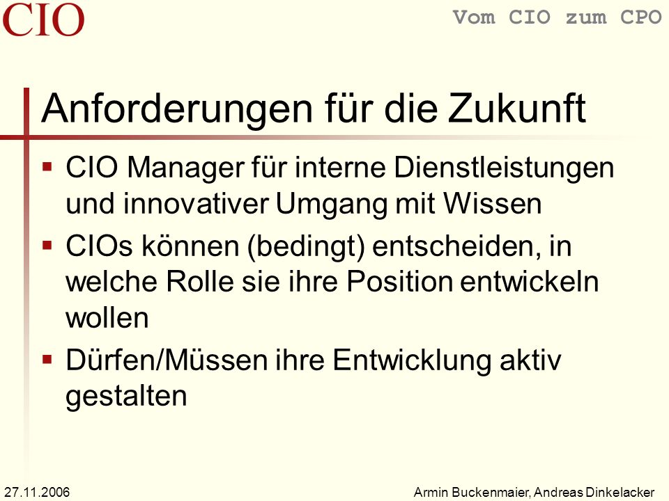Vom CIO zum CPO Armin Buckenmaier, Andreas Dinkelacker27.11.2006 Anforderungen für die Zukunft CIO Manager für interne Dienstleistungen und innovativer Umgang mit Wissen CIOs können (bedingt) entscheiden, in welche Rolle sie ihre Position entwickeln wollen Dürfen/Müssen ihre Entwicklung aktiv gestalten