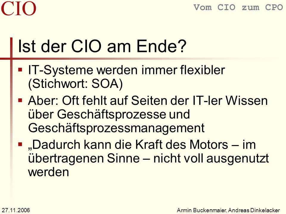Vom CIO zum CPO Armin Buckenmaier, Andreas Dinkelacker27.11.2006 Ist der CIO am Ende? IT-Systeme werden immer flexibler (Stichwort: SOA) Aber: Oft feh
