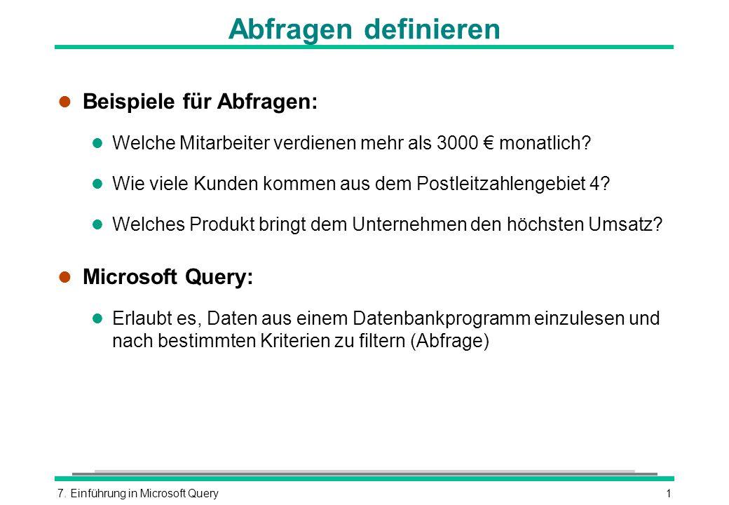 7. Einführung in Microsoft Query1 Abfragen definieren l Beispiele für Abfragen: l Welche Mitarbeiter verdienen mehr als 3000 monatlich? l Wie viele Ku