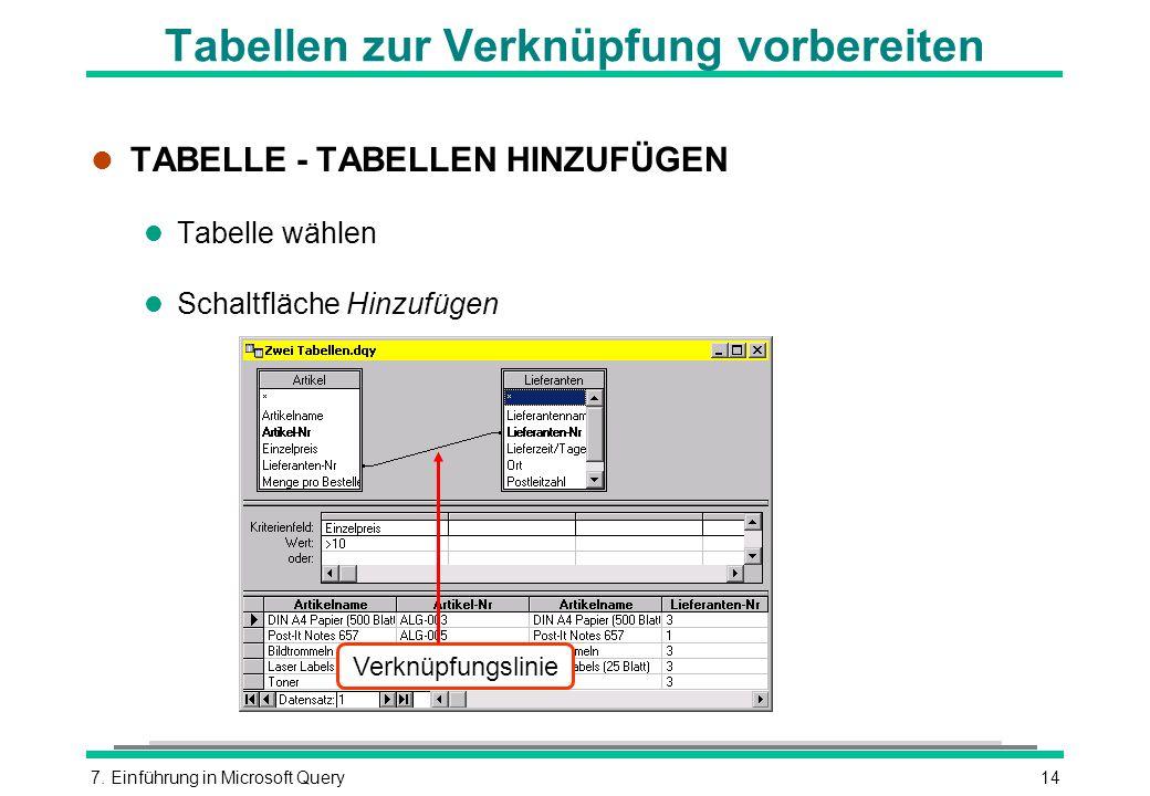 7. Einführung in Microsoft Query14 Tabellen zur Verknüpfung vorbereiten l TABELLE - TABELLEN HINZUFÜGEN l Tabelle wählen l Schaltfläche Hinzufügen Ver