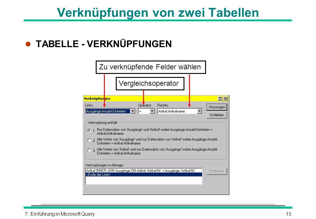 7. Einführung in Microsoft Query15 Verknüpfungen von zwei Tabellen l TABELLE - VERKNÜPFUNGEN Zu verknüpfende Felder wählen Vergleichsoperator