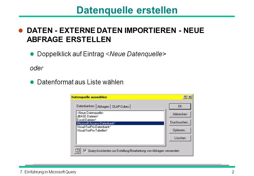 7. Einführung in Microsoft Query2 Datenquelle erstellen l DATEN - EXTERNE DATEN IMPORTIEREN - NEUE ABFRAGE ERSTELLEN l Doppelklick auf Eintrag oder l