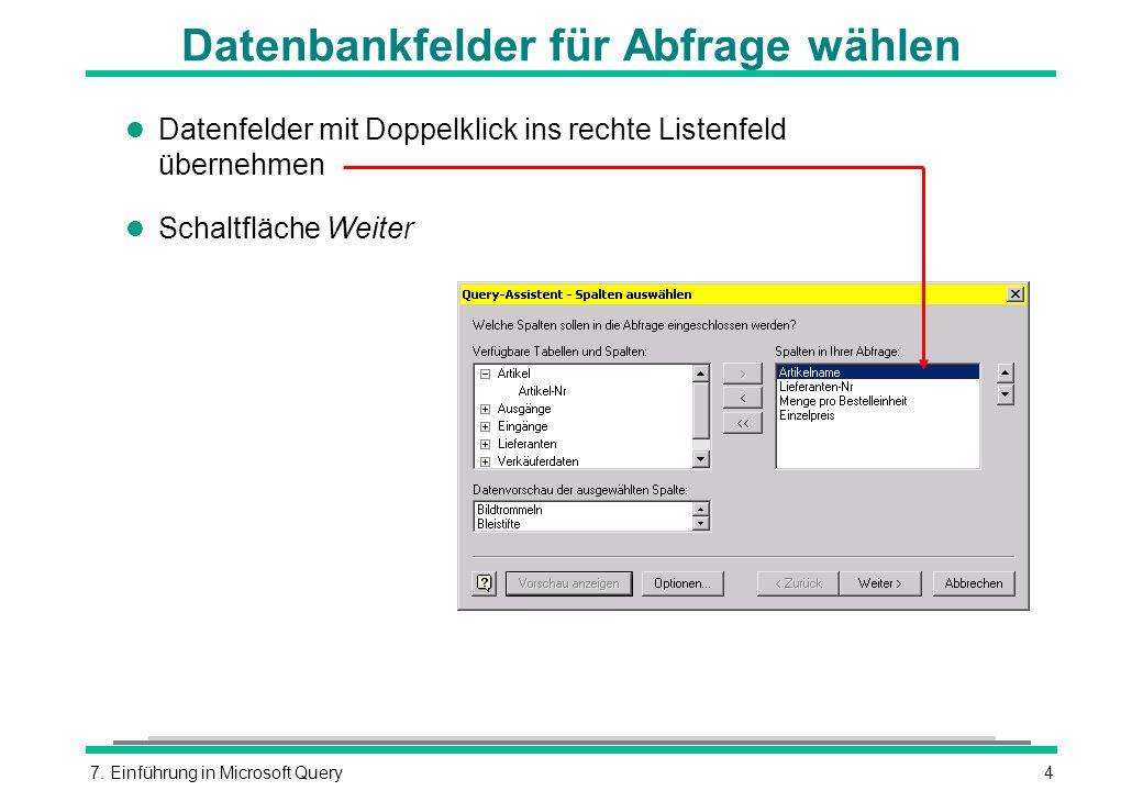 7. Einführung in Microsoft Query4 Datenbankfelder für Abfrage wählen l Datenfelder mit Doppelklick ins rechte Listenfeld übernehmen l Schaltfläche Wei