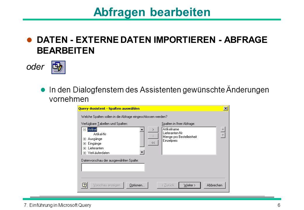7. Einführung in Microsoft Query6 Abfragen bearbeiten l DATEN - EXTERNE DATEN IMPORTIEREN - ABFRAGE BEARBEITEN oder l In den Dialogfenstern des Assist