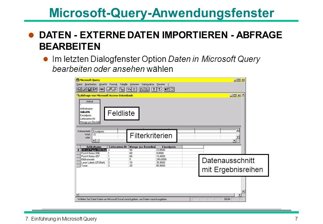 7. Einführung in Microsoft Query7 Microsoft-Query-Anwendungsfenster l DATEN - EXTERNE DATEN IMPORTIEREN - ABFRAGE BEARBEITEN l Im letzten Dialogfenste
