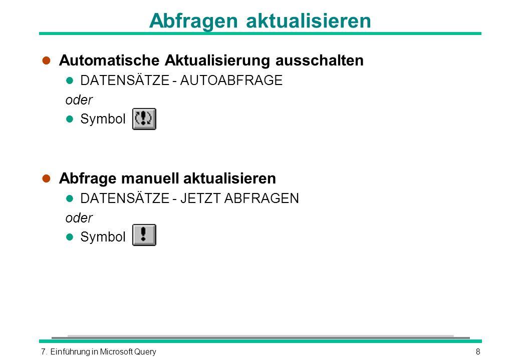 7. Einführung in Microsoft Query8 Abfragen aktualisieren l Automatische Aktualisierung ausschalten l DATENSÄTZE - AUTOABFRAGE oder l Symbol l Abfrage