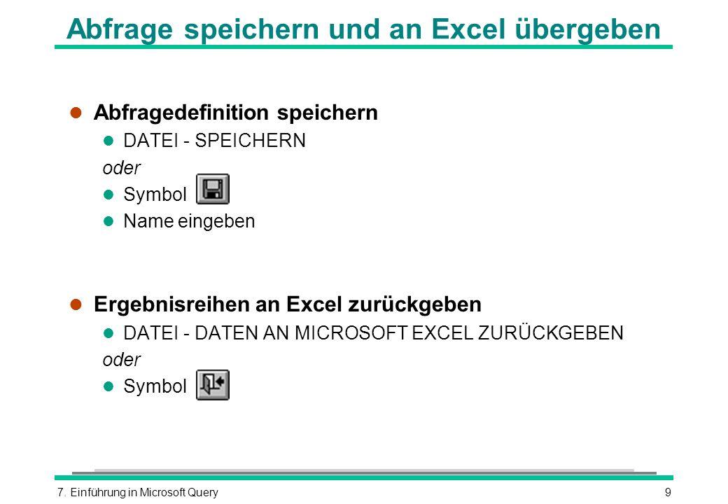7. Einführung in Microsoft Query9 Abfrage speichern und an Excel übergeben l Abfragedefinition speichern l DATEI - SPEICHERN oder l Symbol l Name eing
