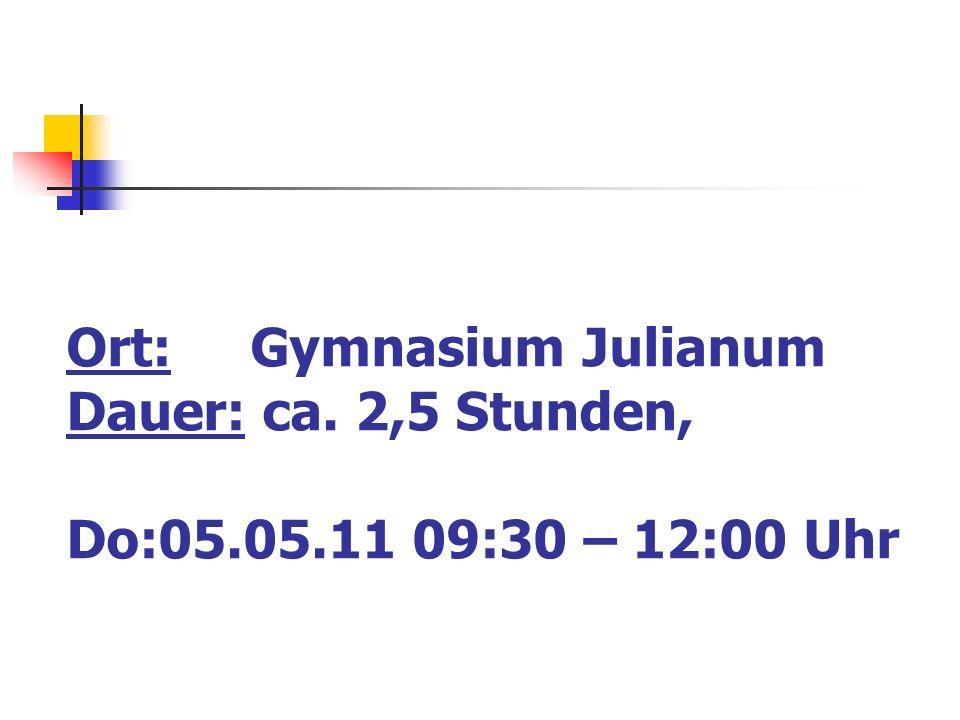 Ort: Gymnasium Julianum Dauer: ca. 2,5 Stunden, Do:05.05.11 09:30 – 12:00 Uhr