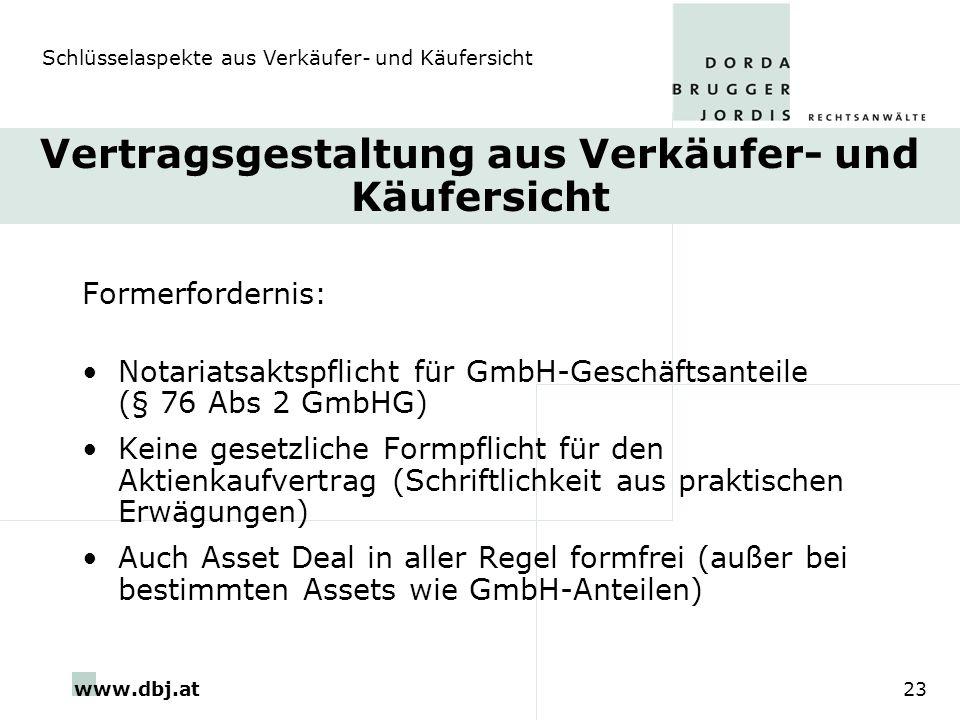 www.dbj.at23 Vertragsgestaltung aus Verkäufer- und Käufersicht Formerfordernis: Notariatsaktspflicht für GmbH-Geschäftsanteile (§ 76 Abs 2 GmbHG) Kein