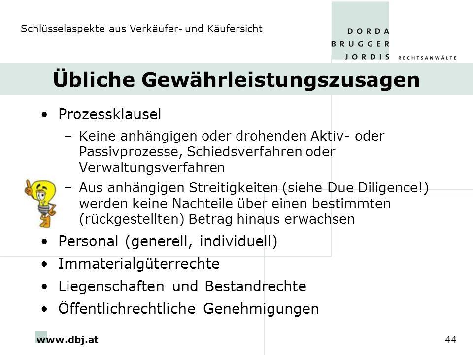www.dbj.at44 Übliche Gewährleistungszusagen Prozessklausel –Keine anhängigen oder drohenden Aktiv- oder Passivprozesse, Schiedsverfahren oder Verwaltu